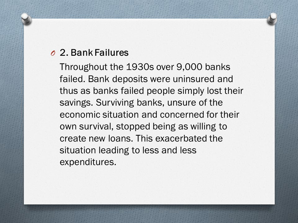 O 2. Bank Failures Throughout the 1930s over 9,000 banks failed. Bank deposits were uninsured and thus as banks failed people simply lost their saving