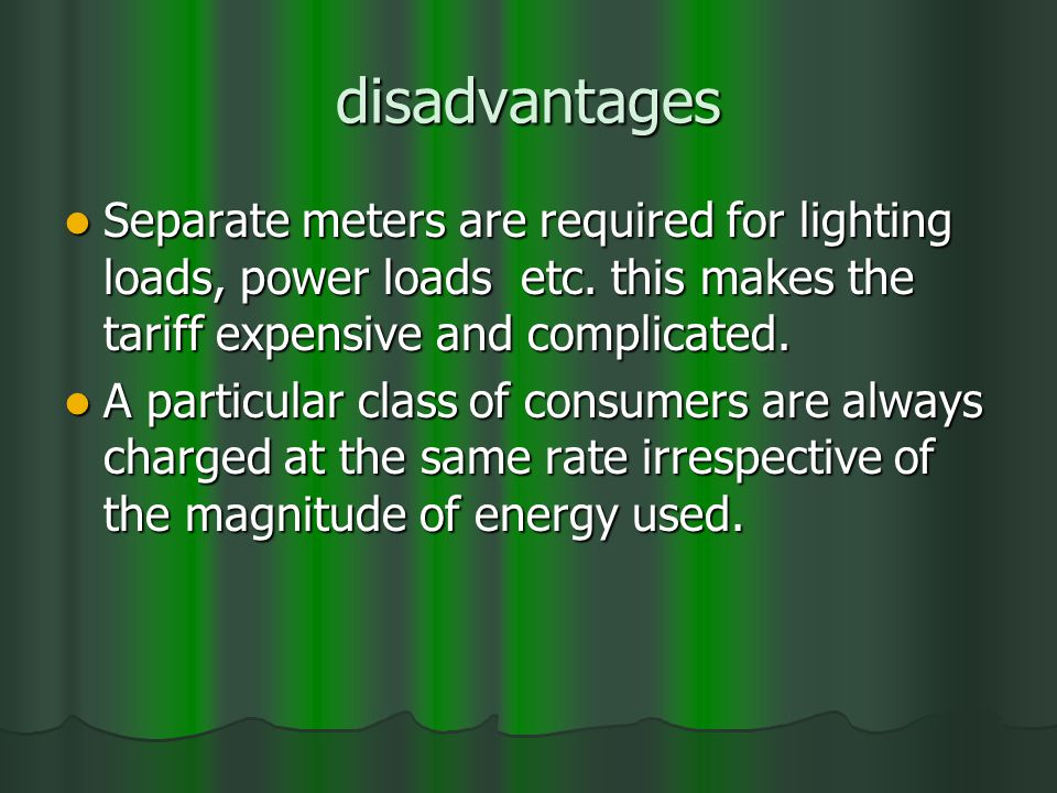 disadvantages Separate meters are required for lighting loads, power loads etc. this makes the tariff expensive and complicated. Separate meters are r