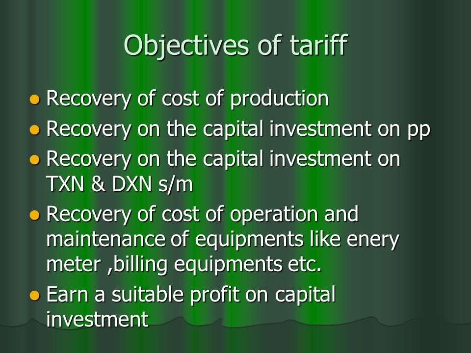 Objectives of tariff Recovery of cost of production Recovery of cost of production Recovery on the capital investment on pp Recovery on the capital investment on pp Recovery on the capital investment on TXN & DXN s/m Recovery on the capital investment on TXN & DXN s/m Recovery of cost of operation and maintenance of equipments like enery meter,billing equipments etc.