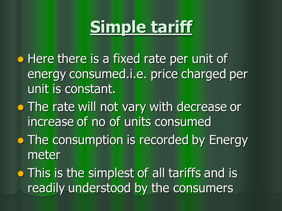Simple tariff Here there is a fixed rate per unit of energy consumed.i.e.
