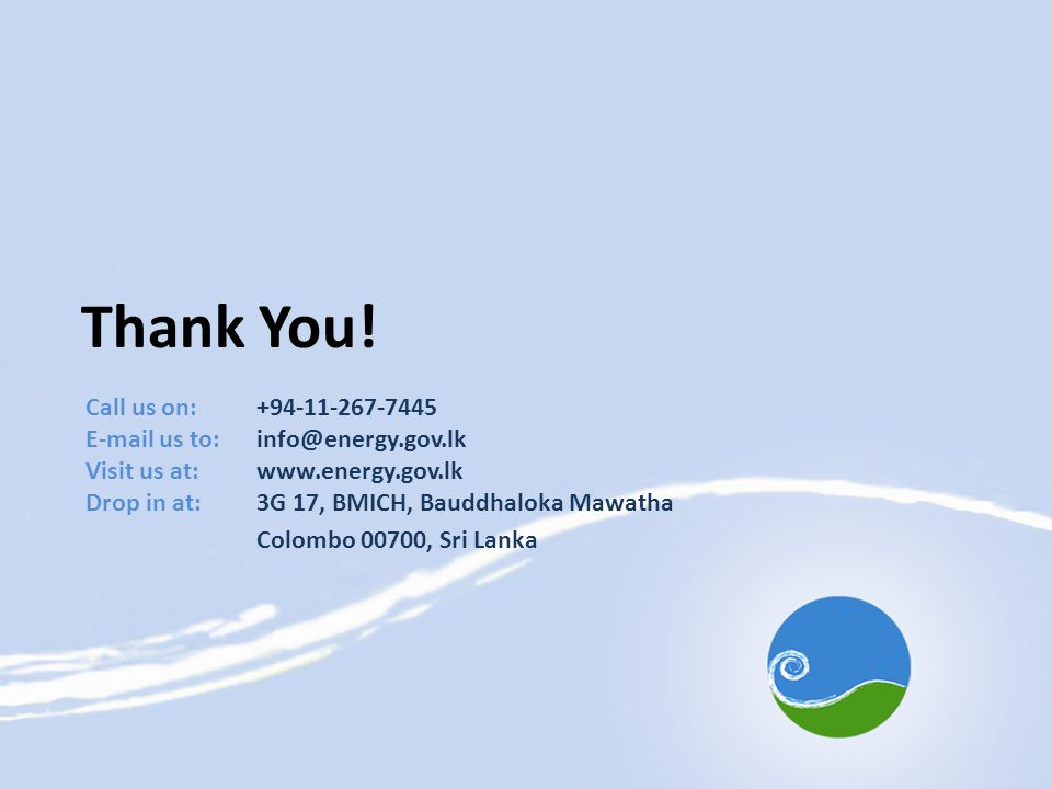 Thank You! Call us on:+94-11-267-7445 E-mail us to: info@energy.gov.lk Visit us at:www.energy.gov.lk Drop in at:3G 17, BMICH, Bauddhaloka Mawatha Colo