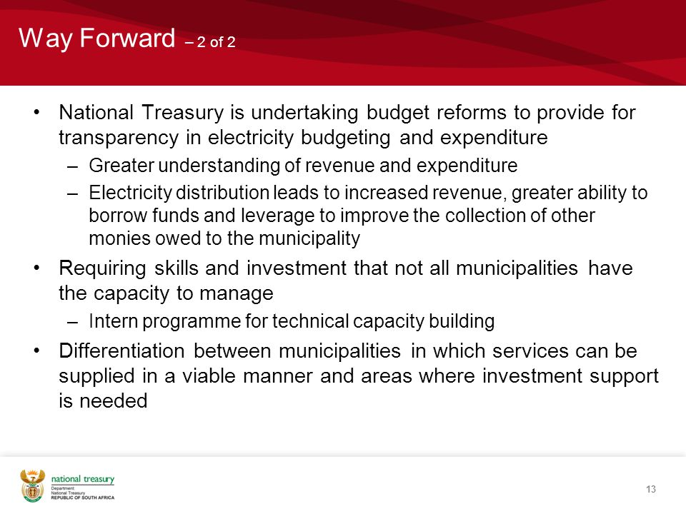 Way Forward – 2 of 2 National Treasury is undertaking budget reforms to provide for transparency in electricity budgeting and expenditure –Greater understanding of revenue and expenditure –Electricity distribution leads to increased revenue, greater ability to borrow funds and leverage to improve the collection of other monies owed to the municipality Requiring skills and investment that not all municipalities have the capacity to manage –Intern programme for technical capacity building Differentiation between municipalities in which services can be supplied in a viable manner and areas where investment support is needed 13