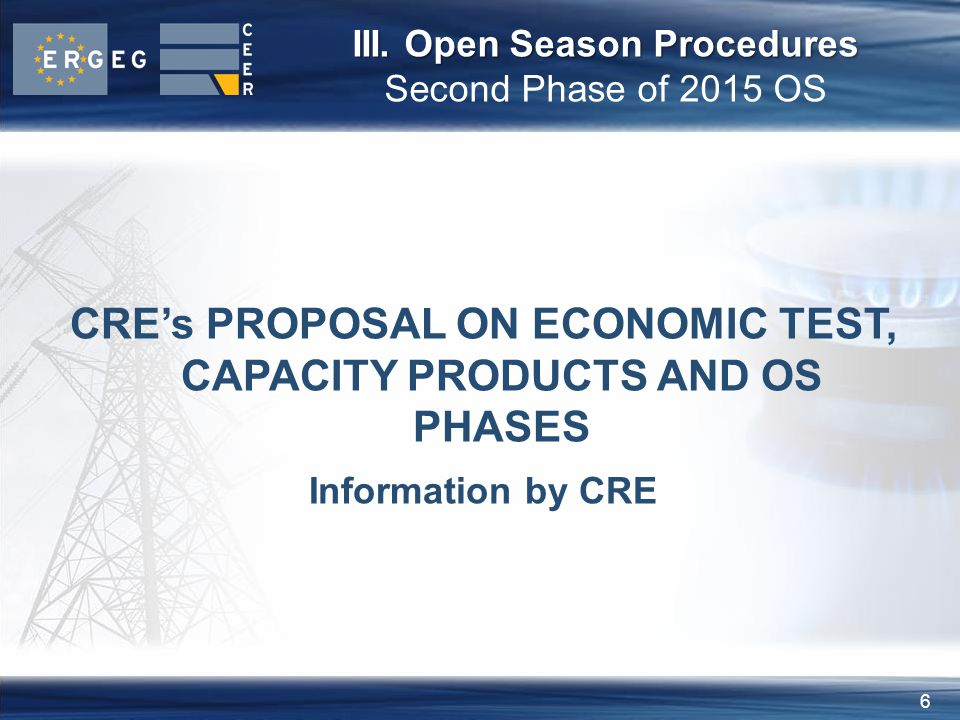 6 III. Open Season Procedures III. Open Season Procedures Second Phase of 2015 OS CREs PROPOSAL ON ECONOMIC TEST, CAPACITY PRODUCTS AND OS PHASES Info