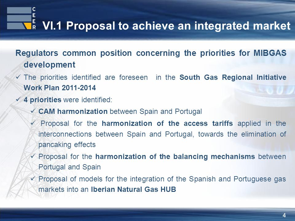 4 VI.1 Proposal to achieve an integrated market Regulators common position concerning the priorities for MIBGAS development The priorities identified are foreseen in the South Gas Regional Initiative Work Plan 2011-2014 4 priorities were identified: CAM harmonization between Spain and Portugal Proposal for the harmonization of the access tariffs applied in the interconnections between Spain and Portugal, towards the elimination of pancaking effects Proposal for the harmonization of the balancing mechanisms between Portugal and Spain Proposal of models for the integration of the Spanish and Portuguese gas markets into an Iberian Natural Gas HUB