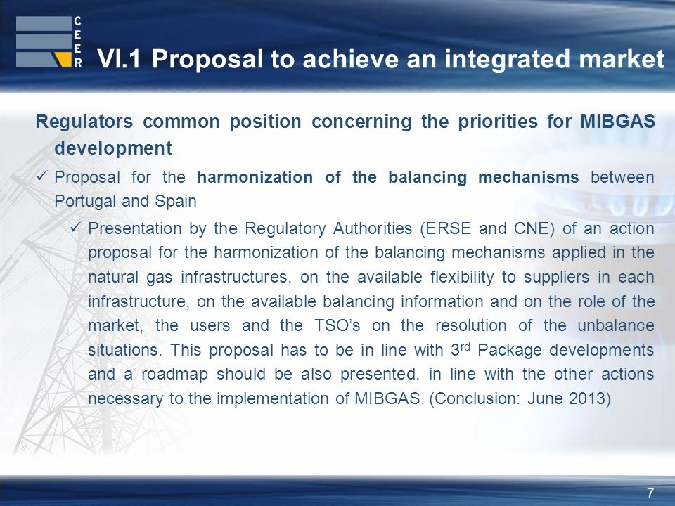 7 VI.1 Proposal to achieve an integrated market Regulators common position concerning the priorities for MIBGAS development Proposal for the harmonization of the balancing mechanisms between Portugal and Spain Presentation by the Regulatory Authorities (ERSE and CNE) of an action proposal for the harmonization of the balancing mechanisms applied in the natural gas infrastructures, on the available flexibility to suppliers in each infrastructure, on the available balancing information and on the role of the market, the users and the TSOs on the resolution of the unbalance situations.