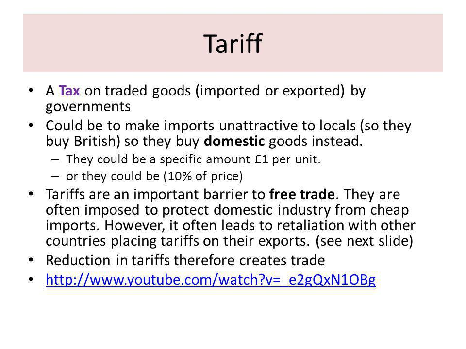 Tariff A Tax on traded goods (imported or exported) by governments Could be to make imports unattractive to locals (so they buy British) so they buy domestic goods instead.