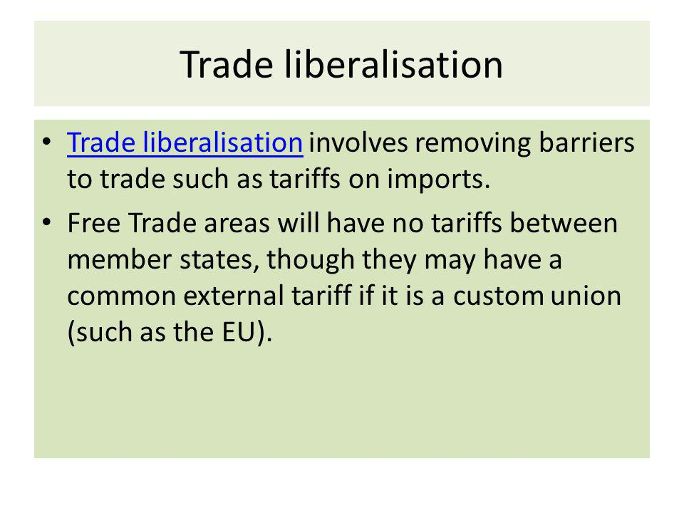 Trade liberalisation Trade liberalisation involves removing barriers to trade such as tariffs on imports.