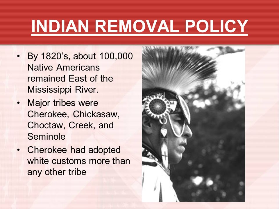 INDIAN REMOVAL POLICY By 1820s, about 100,000 Native Americans remained East of the Mississippi River. Major tribes were Cherokee, Chickasaw, Choctaw,