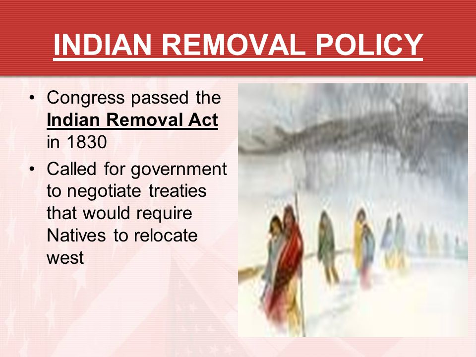 INDIAN REMOVAL POLICY Congress passed the Indian Removal Act in 1830 Called for government to negotiate treaties that would require Natives to relocat