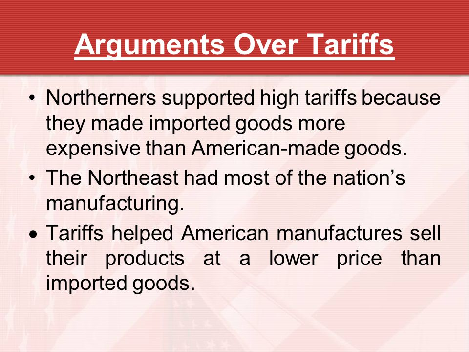 Arguments Over Tariffs Northerners supported high tariffs because they made imported goods more expensive than American-made goods. The Northeast had