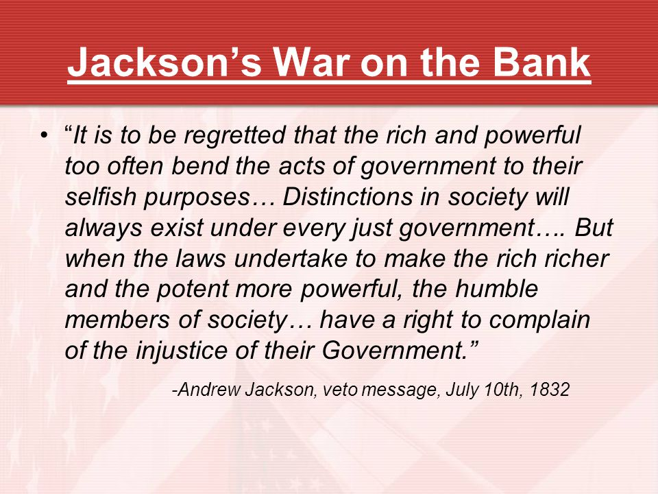 Jacksons War on the Bank It is to be regretted that the rich and powerful too often bend the acts of government to their selfish purposes… Distinction