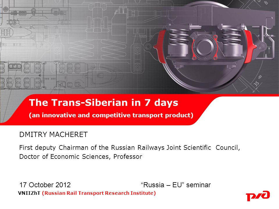 DMITRY MACHERET First deputy Chairman of the Russian Railways Joint Scientific Council, Doctor of Economic Sciences, Professor 17 October 2012 Russia – EU seminar The Trans-Siberian in 7 days (an innovative and competitive transport product) VNIIZhT (Russian Rail Transport Research Institute)