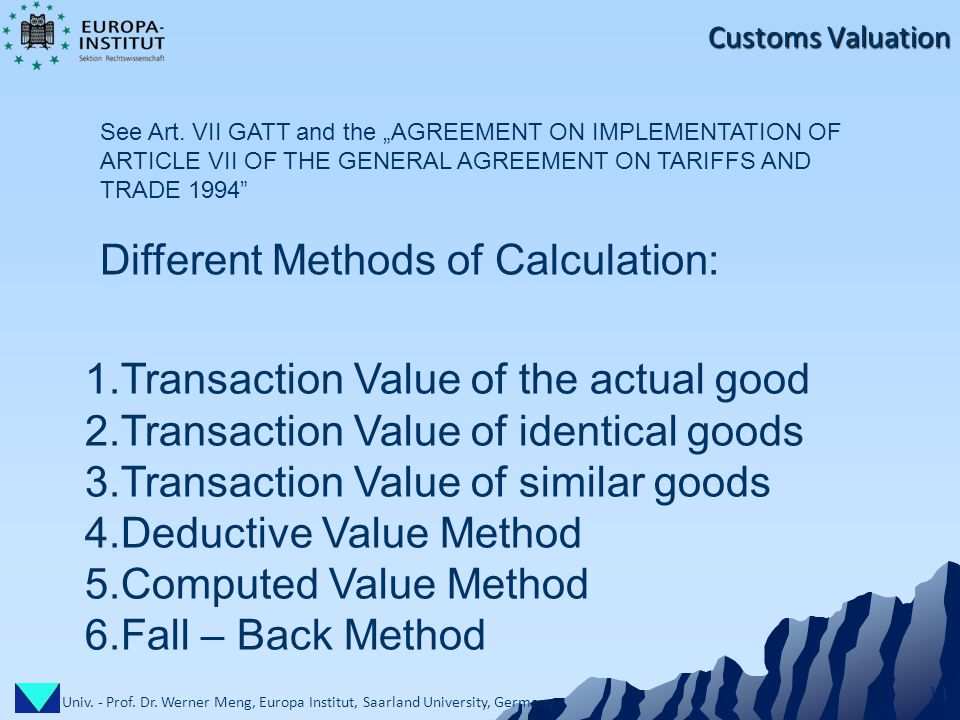 Univ. - Prof. Dr. Werner Meng, Europa Institut, Saarland University, Germany 11 Customs Valuation 1.Transaction Value of the actual good 2.Transaction