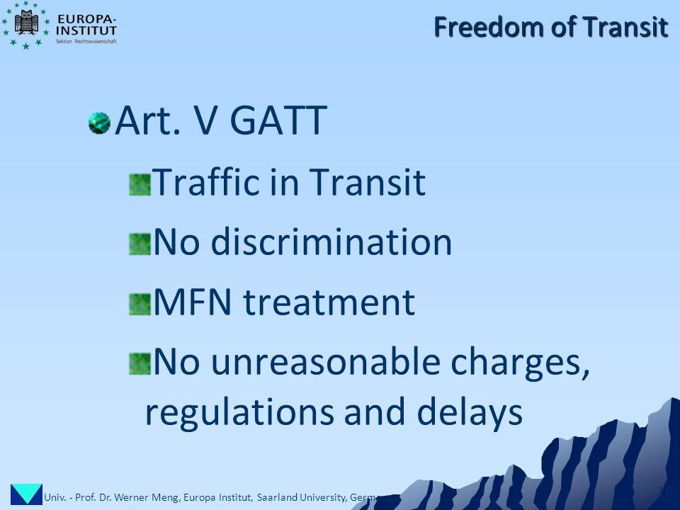 Univ. - Prof. Dr. Werner Meng, Europa Institut, Saarland University, Germany 16 Freedom of Transit Art. V GATT Traffic in Transit No discrimination MF