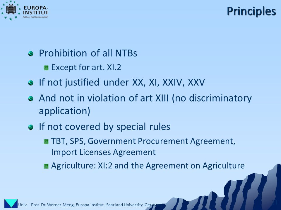 Univ. - Prof. Dr. Werner Meng, Europa Institut, Saarland University, Germany 21 Principles Prohibition of all NTBs Except for art. XI.2 If not justifi