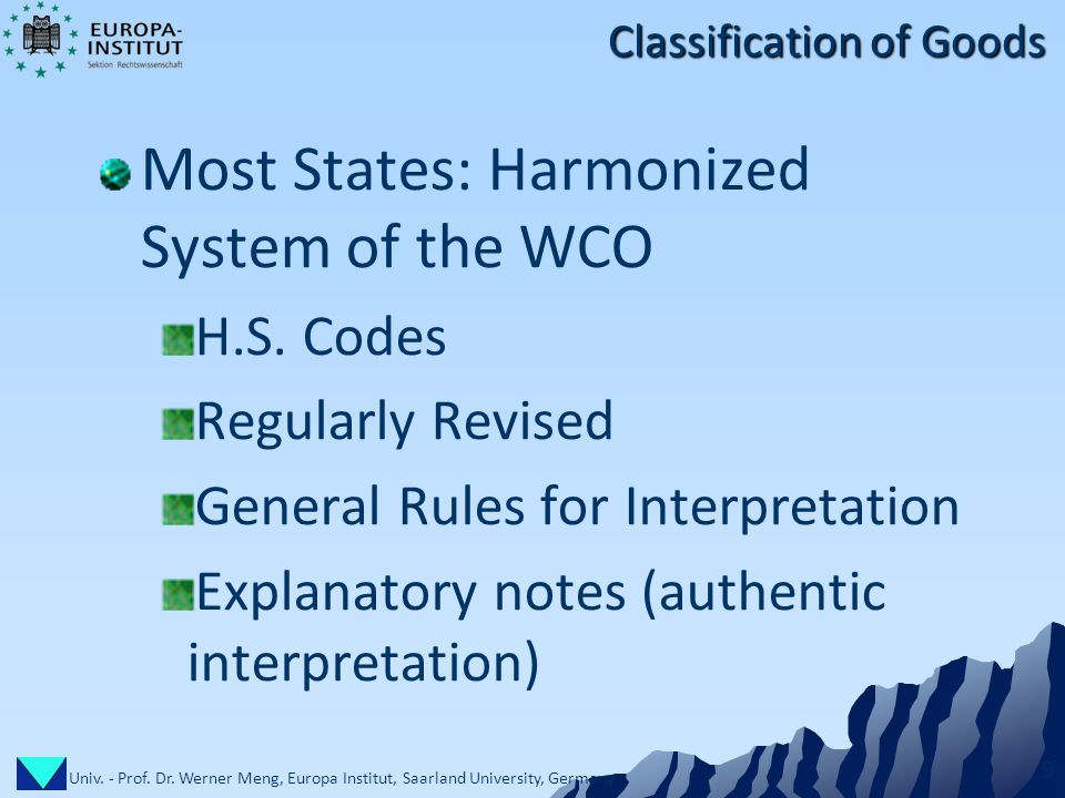Univ. - Prof. Dr. Werner Meng, Europa Institut, Saarland University, Germany 9 Classification of Goods Most States: Harmonized System of the WCO H.S.