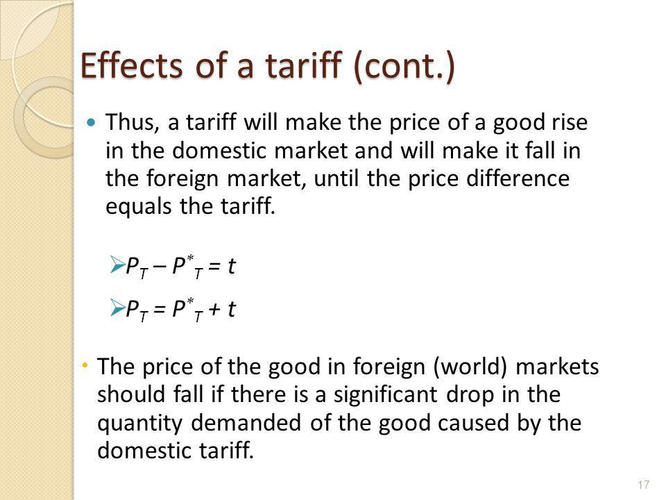 Effects of a tariff (cont.) Thus, a tariff will make the price of a good rise in the domestic market and will make it fall in the foreign market, unti