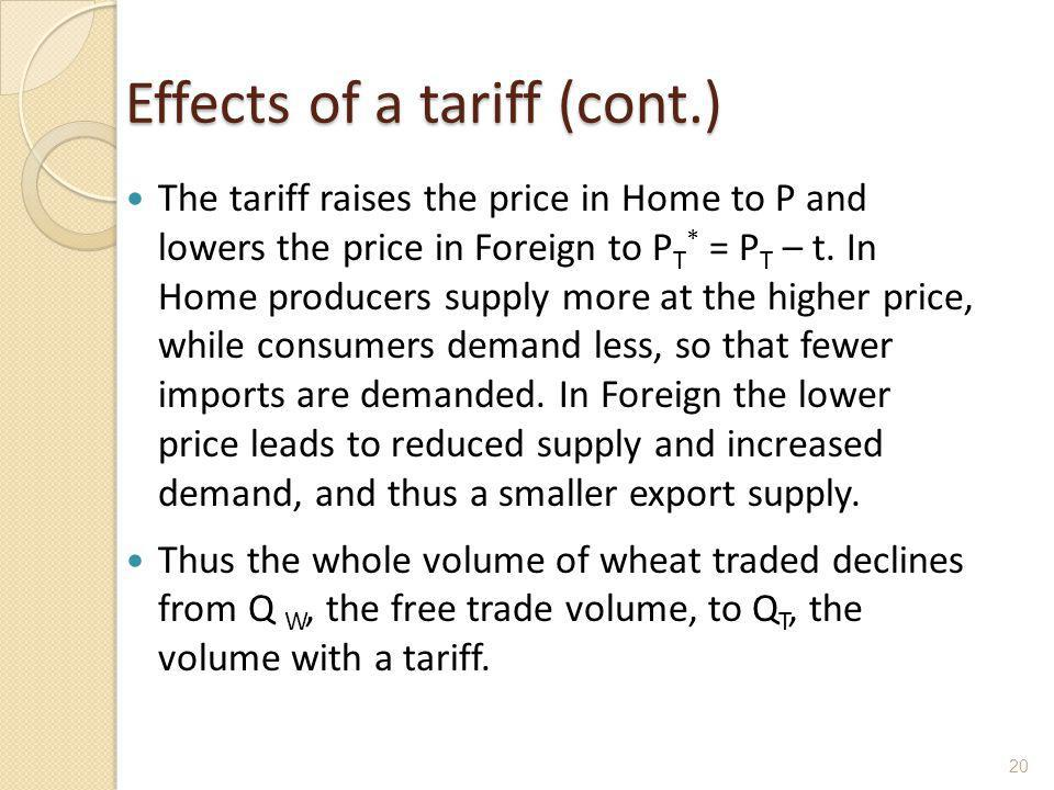 Effects of a tariff (cont.) The tariff raises the price in Home to P and lowers the price in Foreign to P T * = P T – t. In Home producers supply more