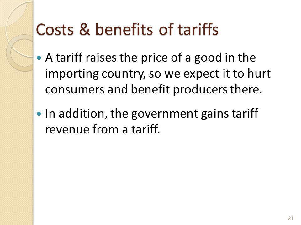 Costs & benefits of tariffs A tariff raises the price of a good in the importing country, so we expect it to hurt consumers and benefit producers ther