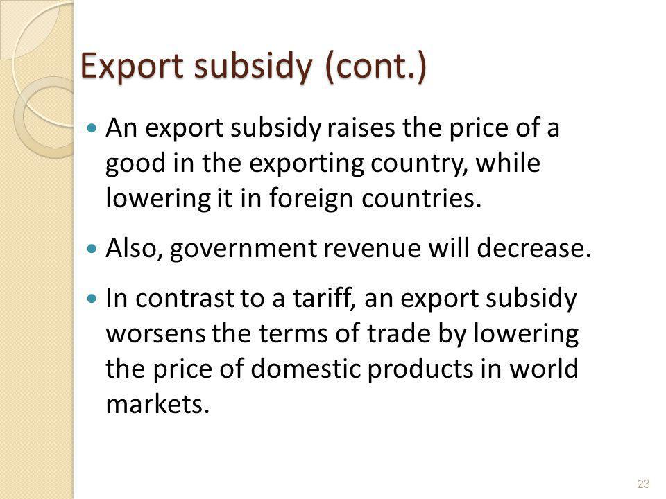Export subsidy (cont.) An export subsidy raises the price of a good in the exporting country, while lowering it in foreign countries. Also, government