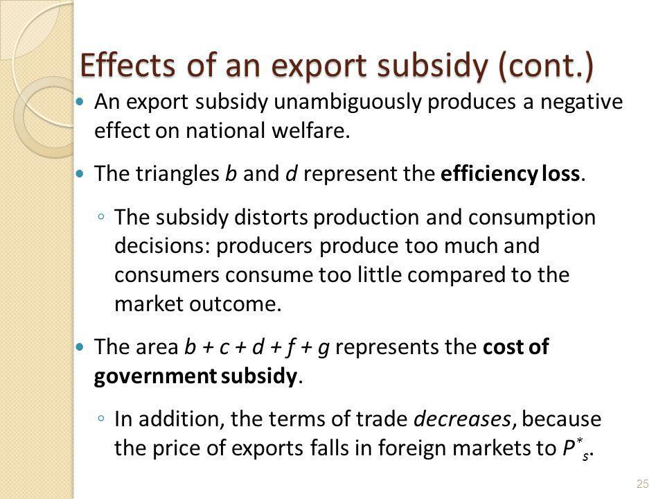 Effects of an export subsidy (cont.) An export subsidy unambiguously produces a negative effect on national welfare. The triangles b and d represent t
