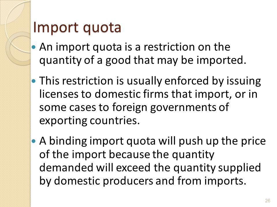 Import quota An import quota is a restriction on the quantity of a good that may be imported. This restriction is usually enforced by issuing licenses