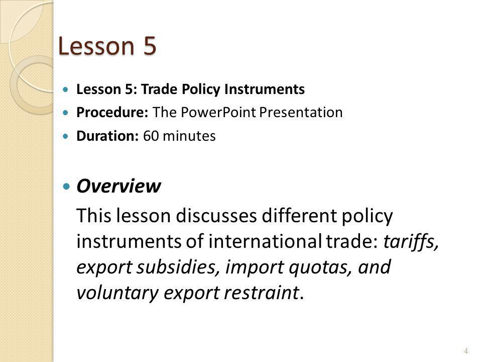 Lesson 5 Lesson 5: Trade Policy Instruments Procedure: The PowerPoint Presentation Duration: 60 minutes Overview This lesson discusses different polic