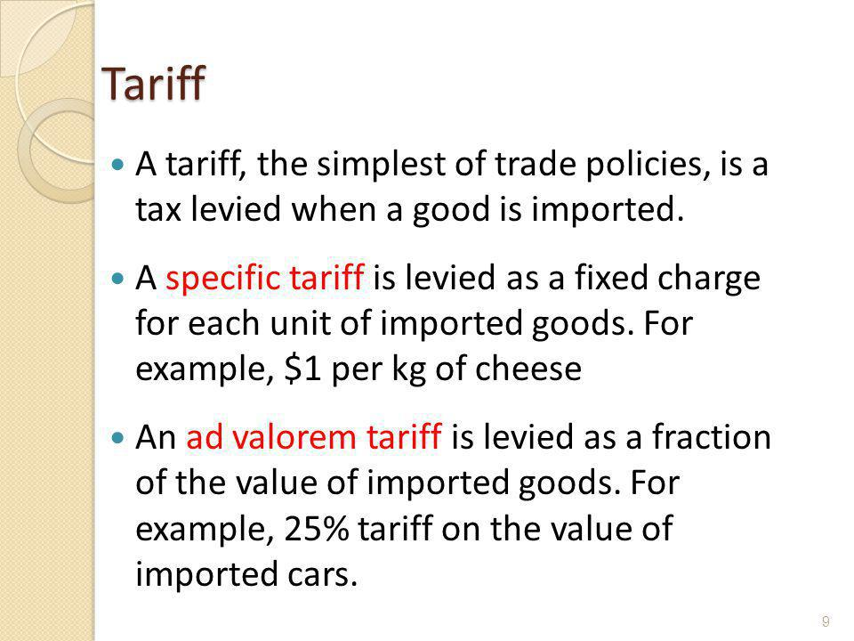 Tariff A tariff, the simplest of trade policies, is a tax levied when a good is imported. A specific tariff is levied as a fixed charge for each unit