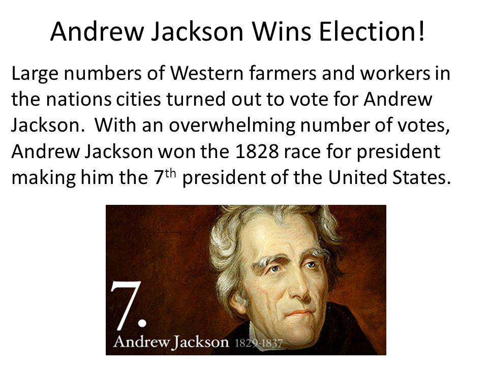 Andrew Jackson Wins Election! Large numbers of Western farmers and workers in the nations cities turned out to vote for Andrew Jackson. With an overwh
