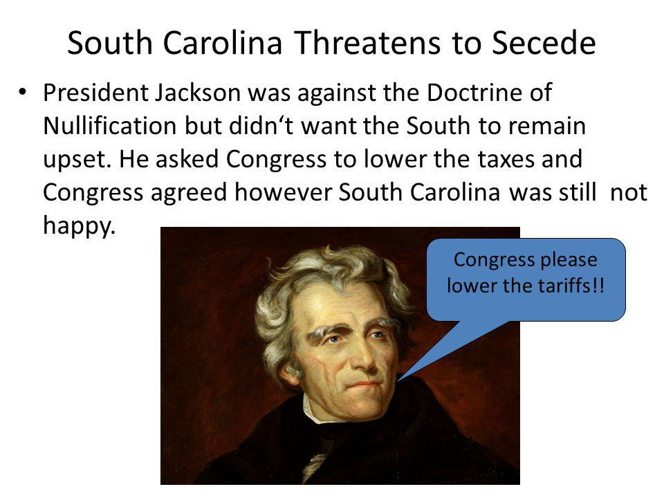 South Carolina Threatens to Secede President Jackson was against the Doctrine of Nullification but didnt want the South to remain upset. He asked Cong
