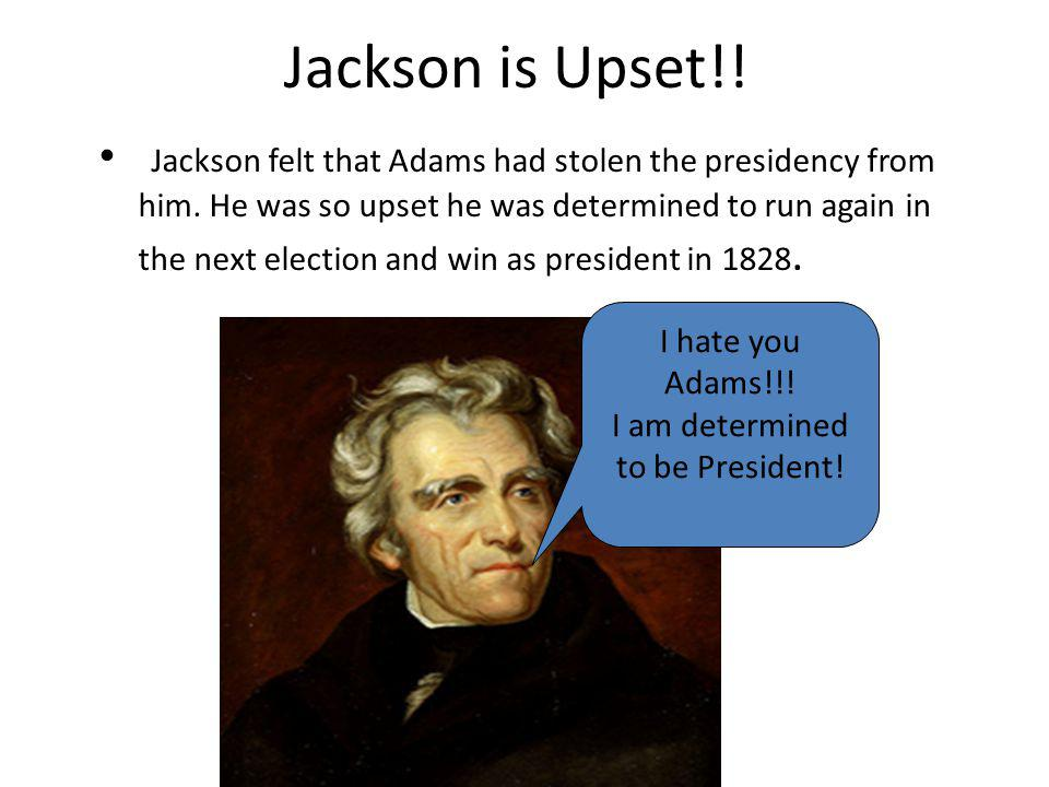 Jackson is Upset!! Jackson felt that Adams had stolen the presidency from him. He was so upset he was determined to run again in the next election and