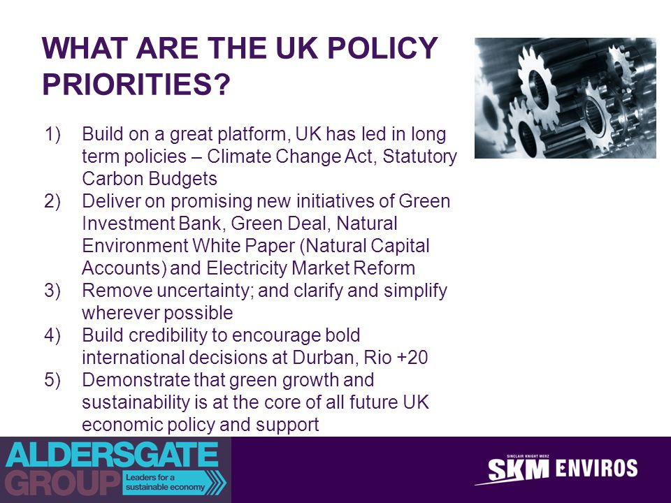 WHAT ARE THE UK POLICY PRIORITIES? 1)Build on a great platform, UK has led in long term policies – Climate Change Act, Statutory Carbon Budgets 2)Deli