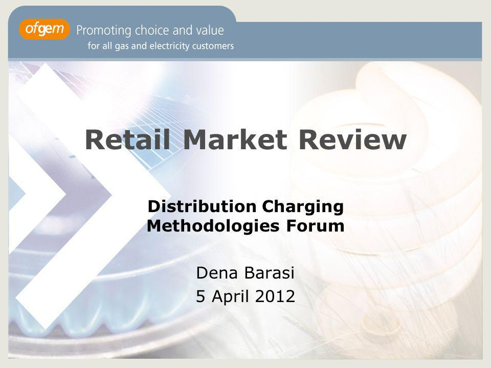Retail Market Review Distribution Charging Methodologies Forum Dena Barasi 5 April 2012