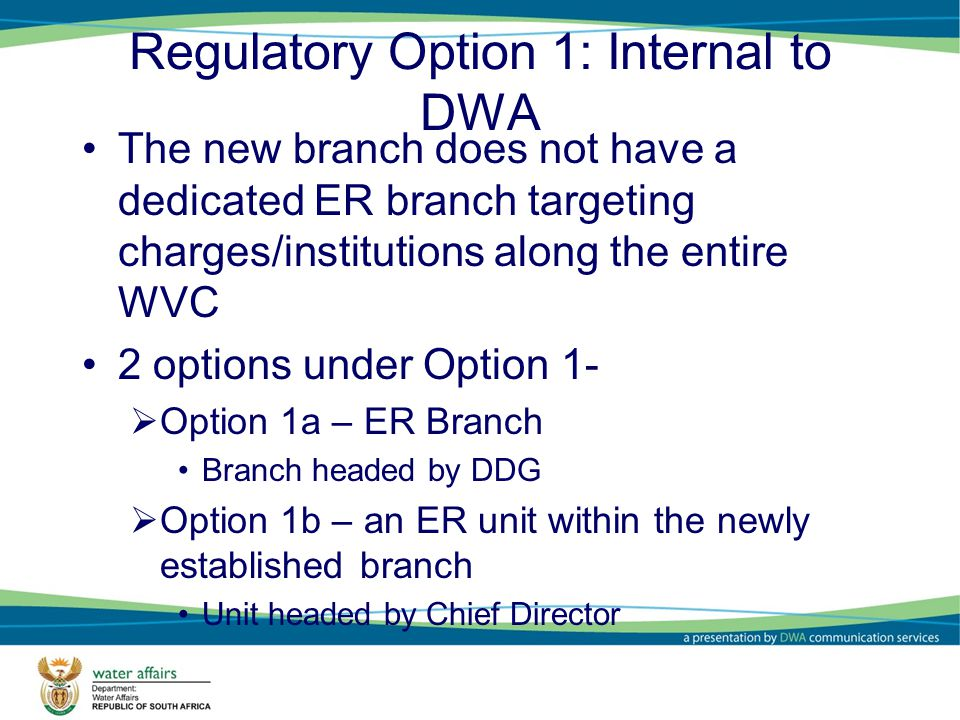 Regulatory Option 1: Internal to DWA The new branch does not have a dedicated ER branch targeting charges/institutions along the entire WVC 2 options under Option 1- Option 1a – ER Branch Branch headed by DDG Option 1b – an ER unit within the newly established branch Unit headed by Chief Director