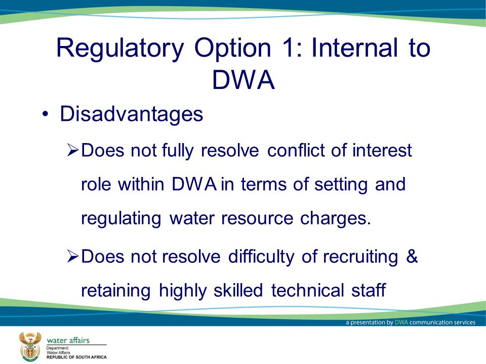 Regulatory Option 1: Internal to DWA Disadvantages Does not fully resolve conflict of interest role within DWA in terms of setting and regulating water resource charges.