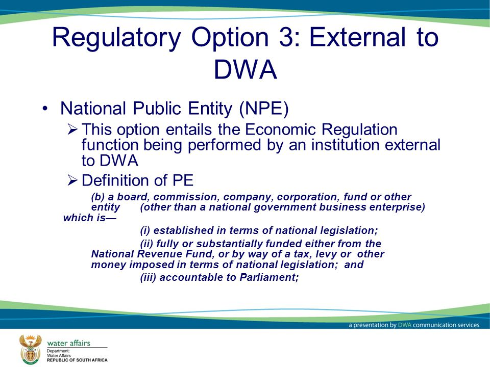 Regulatory Option 3: External to DWA National Public Entity (NPE) This option entails the Economic Regulation function being performed by an institution external to DWA Definition of PE (b) a board, commission, company, corporation, fund or other entity (other than a national government business enterprise) which is (i) established in terms of national legislation; (ii) fully or substantially funded either from the National Revenue Fund, or by way of a tax, levy or other money imposed in terms of national legislation; and (iii) accountable to Parliament;