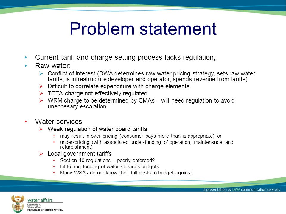Problem statement Current tariff and charge setting process lacks regulation; Raw water: Conflict of interest (DWA determines raw water pricing strategy, sets raw water tariffs, is infrastructure developer and operator, spends revenue from tariffs) Difficult to correlate expenditure with charge elements TCTA charge not effectively regulated WRM charge to be determined by CMAs – will need regulation to avoid uneccesary escalation Water services Weak regulation of water board tariffs may result in over-pricing (consumer pays more than is appropriate) or under-pricing (with associated under-funding of operation, maintenance and refurbishment) Local government tariffs Section 10 regulations – poorly enforced.
