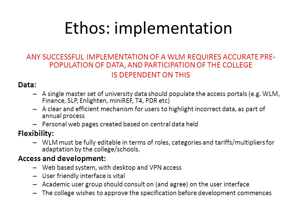 Ethos: implementation ANY SUCCESSFUL IMPLEMENTATION OF A WLM REQUIRES ACCURATE PRE- POPULATION OF DATA, AND PARTICIPATION OF THE COLLEGE IS DEPENDENT ON THIS Data: – A single master set of university data should populate the access portals (e.g.