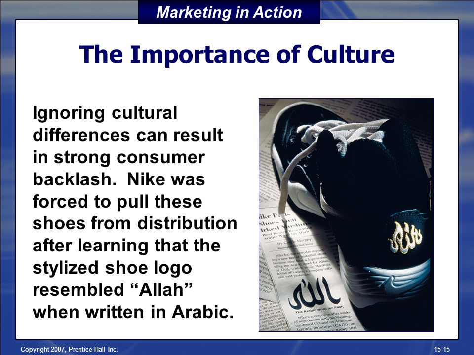 Copyright 2007, Prentice-Hall Inc.15-15 The Importance of Culture Ignoring cultural differences can result in strong consumer backlash. Nike was force