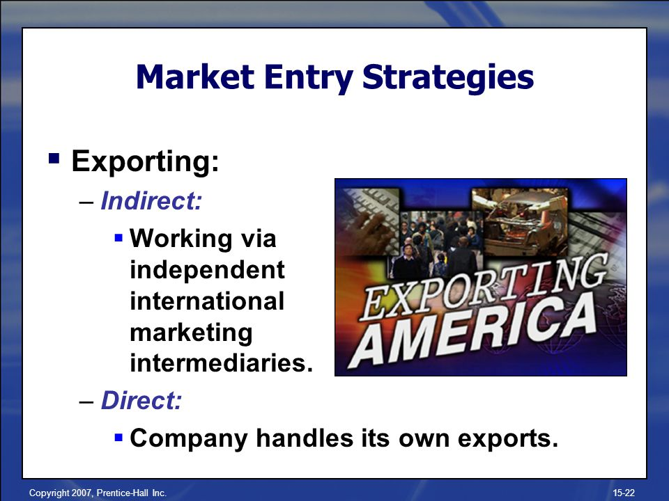 Copyright 2007, Prentice-Hall Inc.15-22 Market Entry Strategies Exporting: –Indirect: Working via independent international marketing intermediaries.