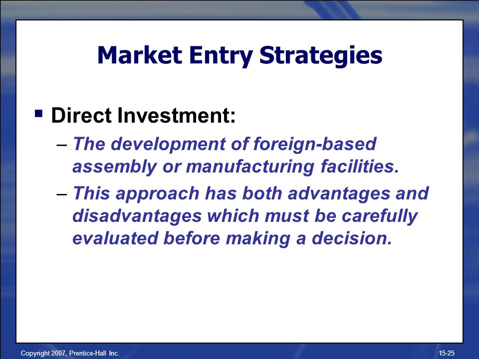 Copyright 2007, Prentice-Hall Inc.15-25 Market Entry Strategies Direct Investment: –The development of foreign-based assembly or manufacturing facilit