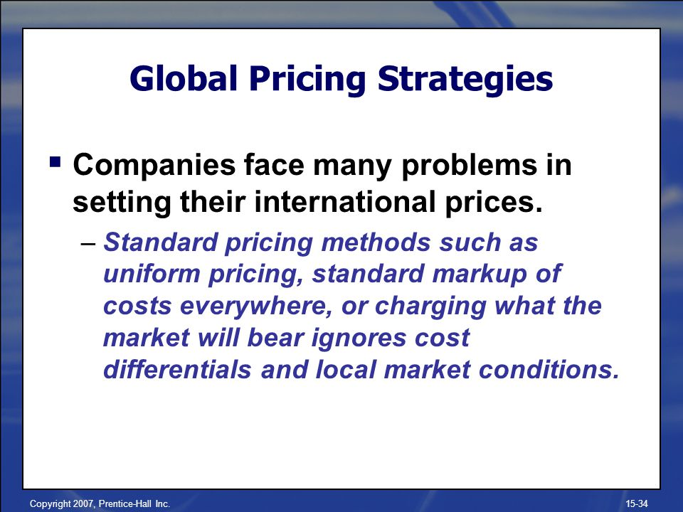 Copyright 2007, Prentice-Hall Inc.15-34 Companies face many problems in setting their international prices. –Standard pricing methods such as uniform