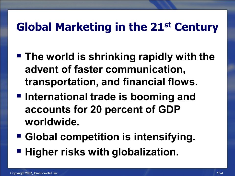Copyright 2007, Prentice-Hall Inc.15-4 The world is shrinking rapidly with the advent of faster communication, transportation, and financial flows. In