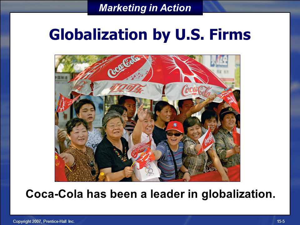Copyright 2007, Prentice-Hall Inc.15-5 Globalization by U.S. Firms Coca-Cola has been a leader in globalization. Marketing in Action
