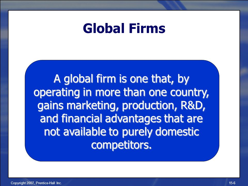 Copyright 2007, Prentice-Hall Inc.15-6 Global Firms A global firm is one that, by operating in more than one country, gains marketing, production, R&D