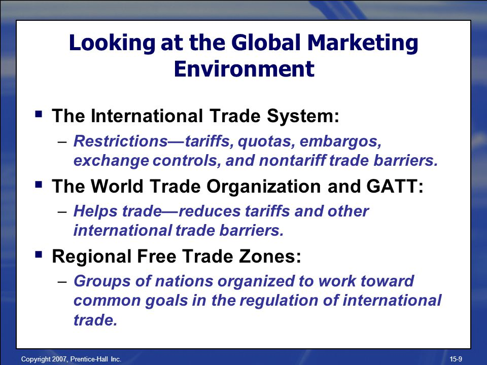 Copyright 2007, Prentice-Hall Inc.15-9 Looking at the Global Marketing Environment The International Trade System: –Restrictionstariffs, quotas, embar