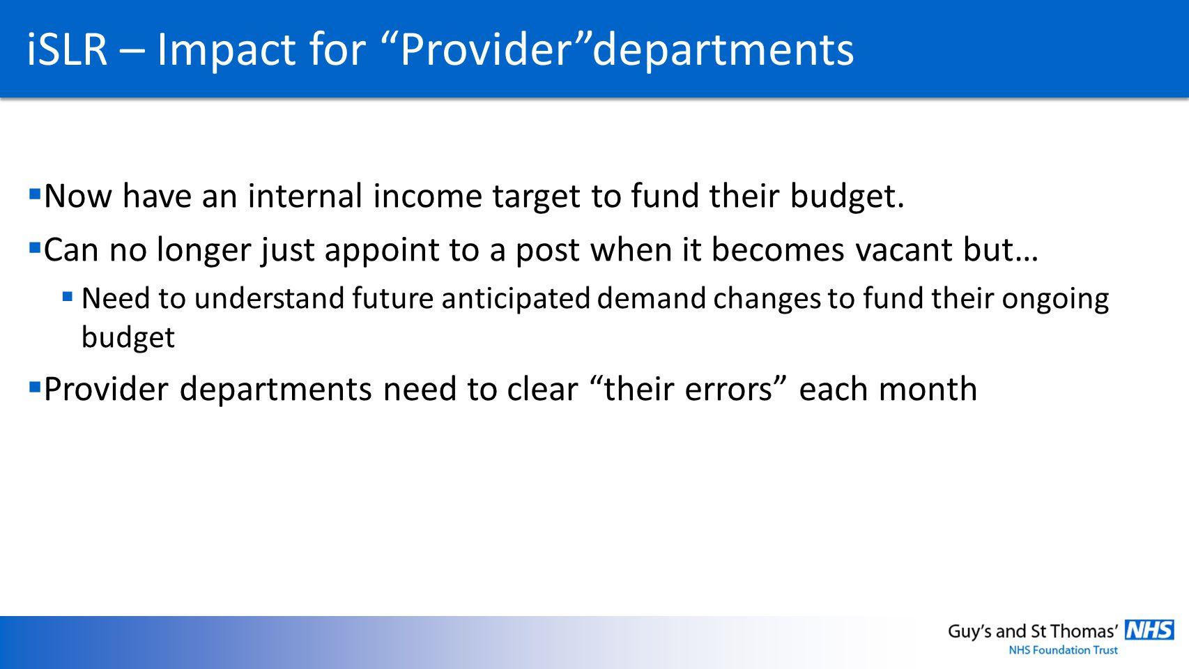iSLR – Impact for Providerdepartments Now have an internal income target to fund their budget. Can no longer just appoint to a post when it becomes va