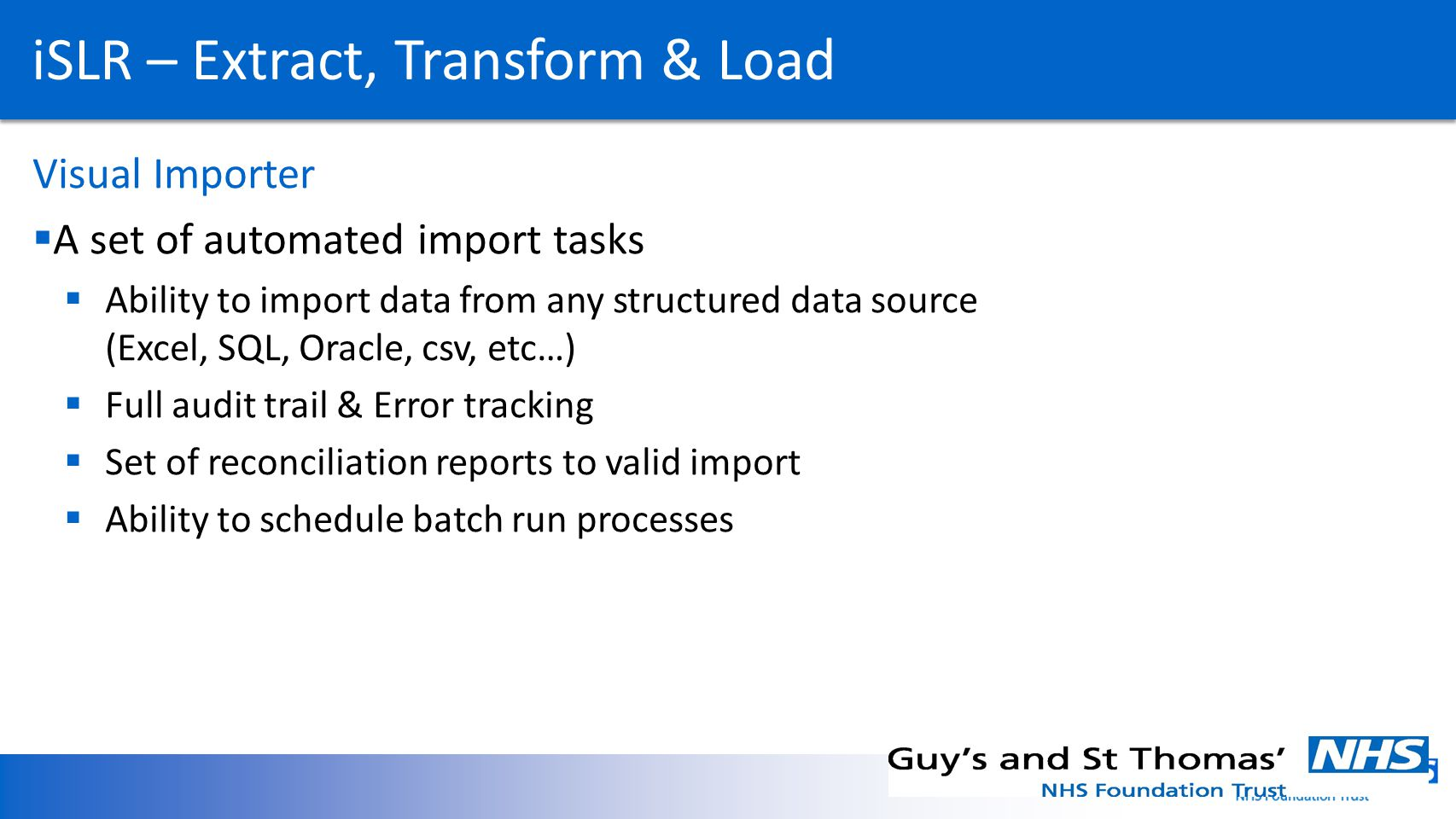 iSLR – Extract, Transform & Load Visual Importer A set of automated import tasks Ability to import data from any structured data source (Excel, SQL, Oracle, csv, etc…) Full audit trail & Error tracking Set of reconciliation reports to valid import Ability to schedule batch run processes