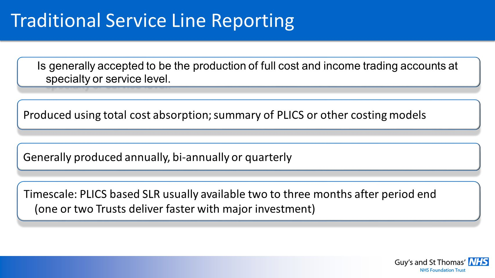 Traditional Service Line Reporting Produced using total cost absorption; summary of PLICS or other costing models Generally produced annually, bi-annually or quarterly Timescale: PLICS based SLR usually available two to three months after period end (one or two Trusts deliver faster with major investment) Is generally accepted to be the production of full cost and income trading accounts at specialty or service level.