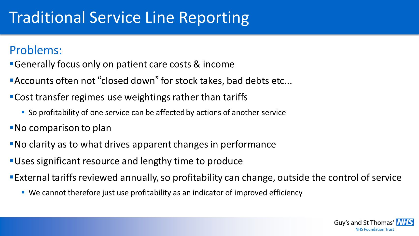 Traditional Service Line Reporting Problems: Generally focus only on patient care costs & income Accounts often not closed down for stock takes, bad d
